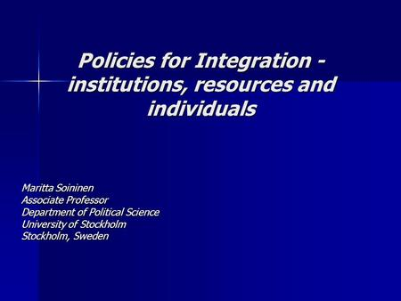 Policies for Integration - institutions, resources and individuals Maritta Soininen Associate Professor Department of Political Science University of Stockholm.