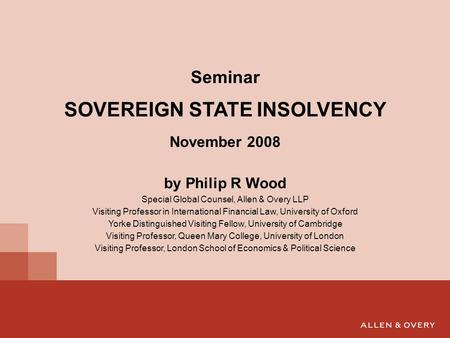 Seminar SOVEREIGN STATE INSOLVENCY November 2008 by Philip R Wood Special Global Counsel, Allen & Overy LLP Visiting Professor in International Financial.