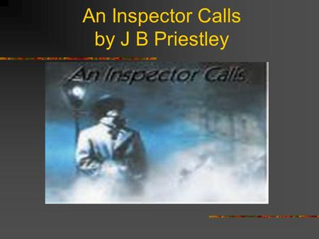 An Inspector Calls by J B Priestley Social and Historical Context In your coursework essay you will be required to refer to the background to this play.