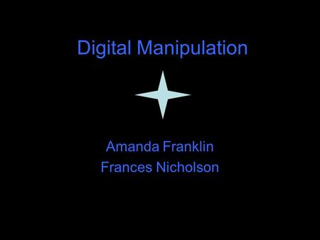 Digital Manipulation Amanda Franklin Frances Nicholson.