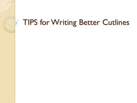 TIPS for Writing Better Cutlines. What's a good cutline?  A good cutline conveys action, context and meaning. It answers obvious questions.  It should.
