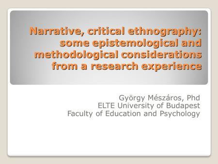 Narrative, critical ethnography: some epistemological and methodological considerations from a research experience György Mészáros, Phd ELTE University.