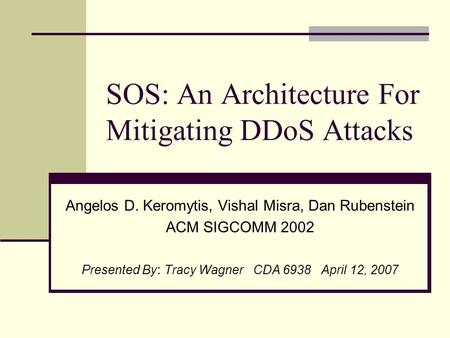 SOS: An Architecture For Mitigating DDoS Attacks Angelos D. Keromytis, Vishal Misra, Dan Rubenstein ACM SIGCOMM 2002 Presented By : Tracy Wagner CDA 6938.