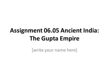 Assignment 06.05 Ancient India: The Gupta Empire [write your name here]