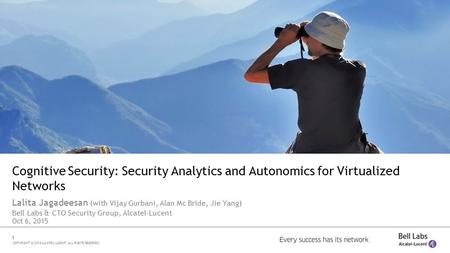 1 COPYRIGHT © 2015 ALCATEL-LUCENT. ALL RIGHTS RESERVED. Cognitive Security: Security Analytics and Autonomics for Virtualized Networks Lalita Jagadeesan.