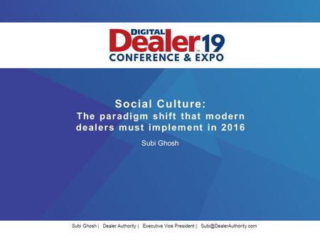 Social Culture: The paradigm shift that modern dealers must implement in 2016 Subi Ghosh Subi Ghosh | Dealer Authority | Executive Vice President |