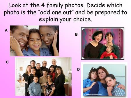 "Look at the 4 family photos. Decide which photo is the ""odd one out"" and be prepared to explain your choice. A B C D."
