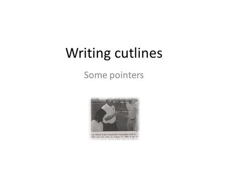 Writing cutlines Some pointers. Cutline pointers 1. Cutlines must be clear and thorough – no photo stands alone in terms of meaning. 2. Explain the photo.