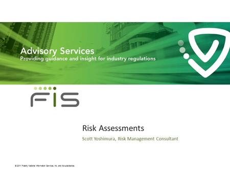 Proprietary & Confidential © 2011 Fidelity National Information Services, Inc. and its subsidiaries. Risk Assessments Scott Yoshimura, Risk Management.