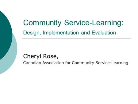 Community Service-Learning: Design, Implementation and Evaluation Cheryl Rose, Canadian Association for Community Service-Learning.