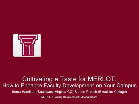 Cultivating a Taste for MERLOT: How to Enhance Faculty Development on Your Campus Idana Hamilton (Southwest Virginia CC) & John Prusch (Excelsior College)