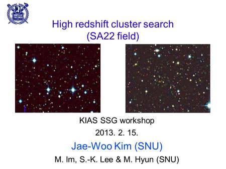 High redshift cluster search (SA22 field) KIAS SSG workshop 2013. 2. 15. Jae-Woo Kim (SNU) M. Im, S.-K. Lee & M. Hyun (SNU)