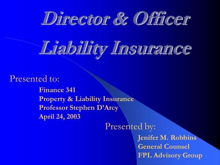Presented to: Jenifer M. Robbins General Counsel FPL Advisory Group Finance 341 Property & Liability Insurance Professor Stephen D'Arcy April 24, 2003.