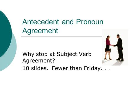 Antecedent and Pronoun Agreement Why stop at Subject Verb Agreement? 10 slides. Fewer than Friday...
