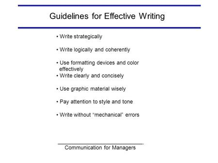 Communication for Managers Guidelines for Effective Writing Write strategically Write logically and coherently Use formatting devices and color effectively.