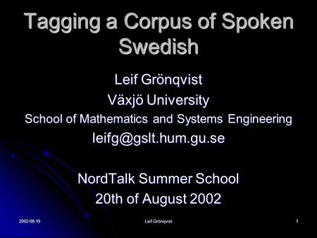 2002-08-19 Leif Grönqvist 1 Tagging a Corpus of Spoken Swedish Leif Grönqvist Växjö University School of Mathematics and Systems Engineering