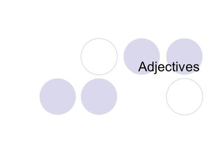 Adjectives. Describes a noun or pronoun. Special kinds of words used to make other words more definite. Modifiers provide additional information. Adjectives.