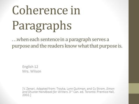 Coherence in Paragraphs English 12 Mrs. Wilson...when each sentence in a paragraph serves a purpose and the readers know what that purpose is. [V. Zenari.