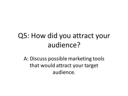 Q5: How did you attract your audience? A: Discuss possible marketing tools that would attract your target audience.