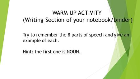 WARM UP ACTIVITY (Writing Section of your notebook/binder) Try to remember the 8 parts of speech and give an example of each. Hint: the first one is NOUN.