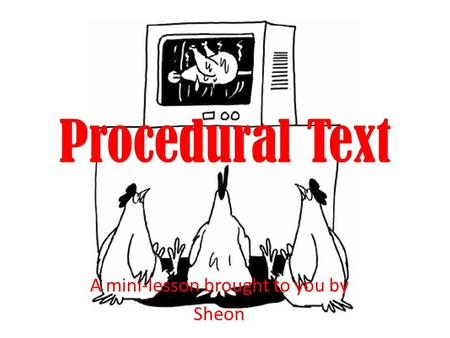 Procedural Text A mini-lesson brought to you by Sheon.