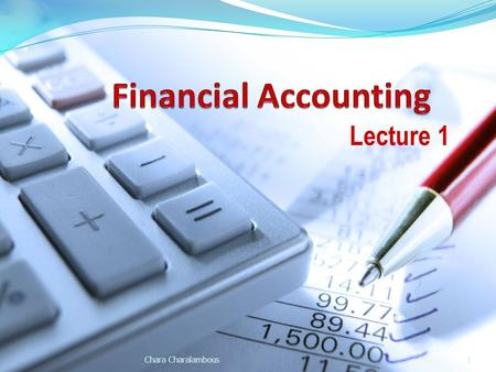 Lecture 1 Chara Charalambous1. Aims of the Lecture What is Accounting and the purpose of Accounting. The use of Financial Statements Users of Financial.