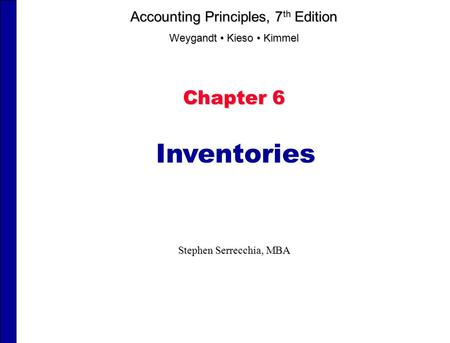 Chapter 6 Inventories Stephen Serrecchia, MBA Accounting Principles, 7 th Edition Weygandt Kieso Kimmel.