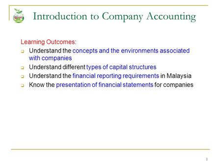 1 Introduction to Company Accounting Learning Outcomes:  Understand the concepts and the environments associated with companies  Understand different.