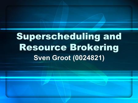 Superscheduling and Resource Brokering Sven Groot (0024821)