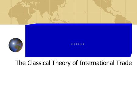 The Classical Theory of International Trade ……. The Classical Theory of International Trade Adam Smith; John Stuart Mills; James Torrens; David Ricardo.