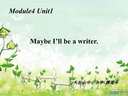 Module4 Unit1 Maybe I'll be a writer. 大长山中心小学 傅海华.