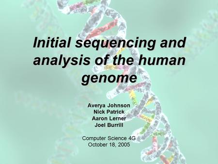 Initial sequencing and analysis of the human genome Averya Johnson Nick Patrick Aaron Lerner Joel Burrill Computer Science 4G October 18, 2005.