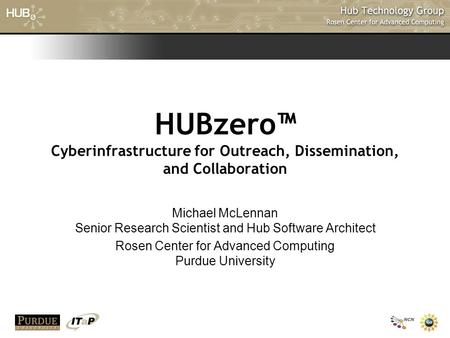 HUBzero™ Cyberinfrastructure for Outreach, Dissemination, and Collaboration Michael McLennan Senior Research Scientist and Hub Software Architect Rosen.