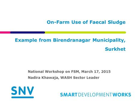 On-Farm Use of Faecal Sludge Example from Birendranagar Municipality, Surkhet National Workshop on FSM, March 17, 2015 Nadira Khawaja, WASH Sector Leader.