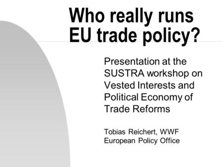 Who really runs EU trade policy? Presentation at the SUSTRA workshop on Vested Interests and Political Economy of Trade Reforms Tobias Reichert, WWF European.