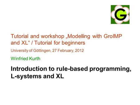 "Tutorial and workshop ""Modelling with GroIMP and XL"" / Tutorial for beginners University of Göttingen, 27 February, 2012 Winfried Kurth Introduction to."