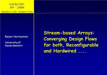 VLSI-SoC 2001 IFIP - LIRMM Stream-based Arrays: Converging Design Flows for both, Reiner Hartenstein University of Kaiserslautern December 2- 4, 2001,