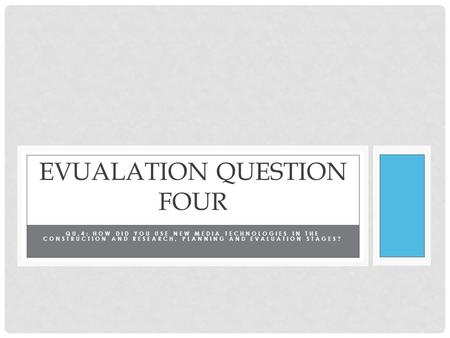 QU.4: HOW DID YOU USE NEW MEDIA TECHNOLOGIES IN THE CONSTRUCTION AND RESEARCH, PLANNING AND EVALUATION STAGES? EVUALATION QUESTION FOUR.