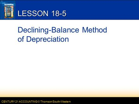 CENTURY 21 ACCOUNTING © Thomson/South-Western LESSON 18-5 Declining-Balance Method of Depreciation.