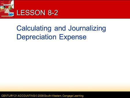 CENTURY 21 ACCOUNTING © 2009 South-Western, Cengage Learning LESSON 8-2 Calculating and Journalizing Depreciation Expense.