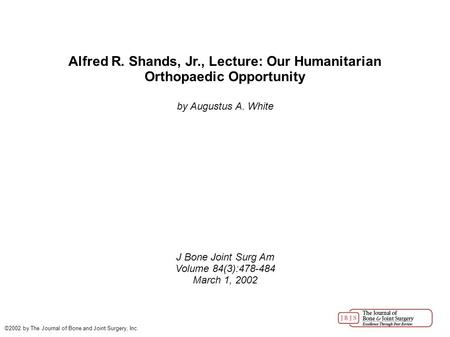 Alfred R. Shands, Jr., Lecture: Our Humanitarian Orthopaedic Opportunity by Augustus A. White J Bone Joint Surg Am Volume 84(3):478-484 March 1, 2002 ©2002.