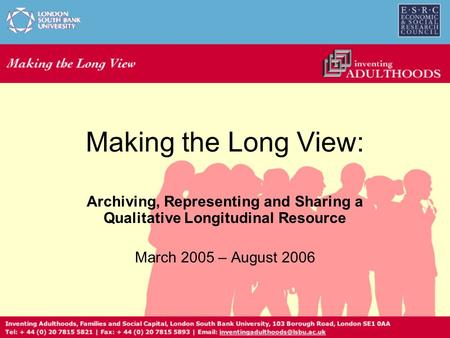 Making the Long View: Archiving, Representing and Sharing a Qualitative Longitudinal Resource March 2005 – August 2006.