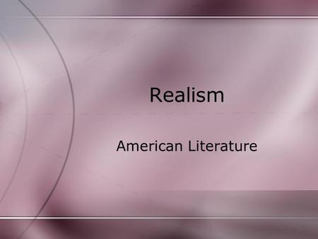 "Realism American Literature. Realism reaction to Romantic ideals of the previous generation(s). defined as the faithful representation of reality"". Realist."