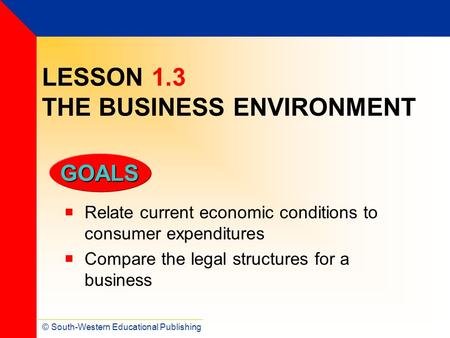 © South-Western Educational Publishing GOALS LESSON 1.3 THE BUSINESS ENVIRONMENT  Relate current economic conditions to consumer expenditures  Compare.