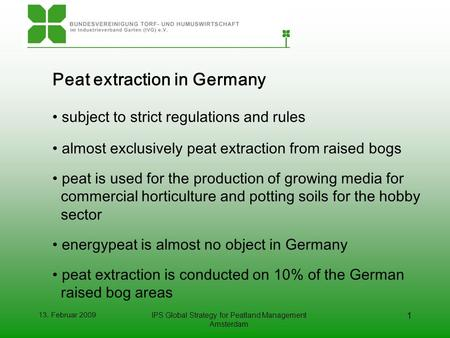 13. Februar 2009IPS Global Strategy for Peatland Management Amsterdam 1 Peat extraction in Germany subject to strict regulations and rules almost exclusively.
