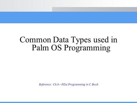 Common Data Types used in Palm OS Programming Reference: Ch.8—PDA Programming in C Book.