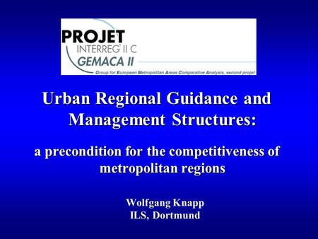 Urban Regional Guidance and Management Structures: a precondition for the competitiveness of metropolitan regions Wolfgang Knapp ILS, Dortmund.