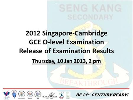 BE 21 st CENTURY READY! 2012 Singapore-Cambridge GCE O-level Examination Release of Examination Results Thursday, 10 Jan 2013, 2 pm.