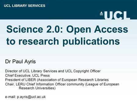 UCL LIBRARY SERVICES Science 2.0: Open Access to research publications Dr Paul Ayris Director of UCL Library Services and UCL Copyright Officer Chief Executive,