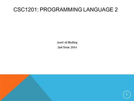 CSC1201: PROGRAMMING LANGUAGE 2 Aseel Al Hadlaq 2nd Term 2014 1.